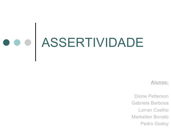 ASSERTIVIDADE Alunos: Dione Petterson Gabriela Barbosa Lorran Coelho Markellen Bonato Pedro Godoy