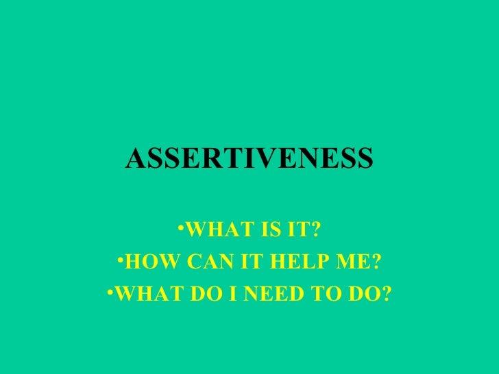 ASSERTIVENESS <ul><li>WHAT IS IT? </li></ul><ul><li>HOW CAN IT HELP ME? </li></ul><ul><li>WHAT DO I NEED TO DO? </li></ul>