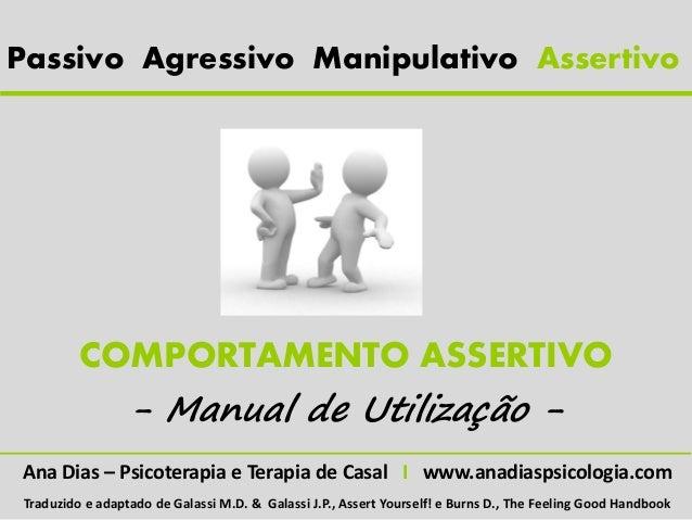 Passivo Agressivo Manipulativo Assertivo         COMPORTAMENTO ASSERTIVO           - Manual de Utilização -Ana Dias – Psic...