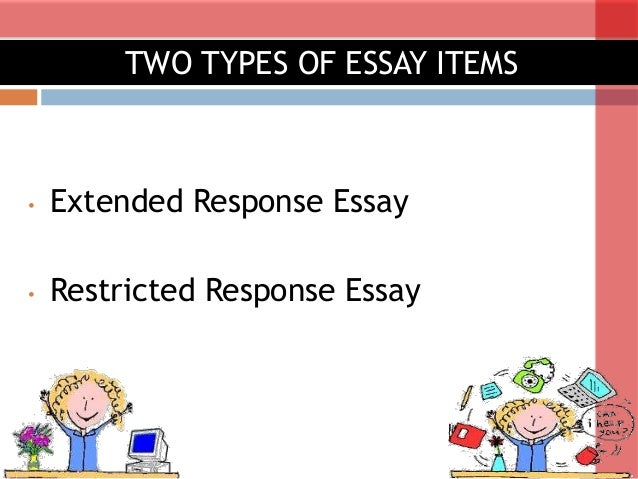 types of essay items  2 • extended response essay • restricted response essay two types