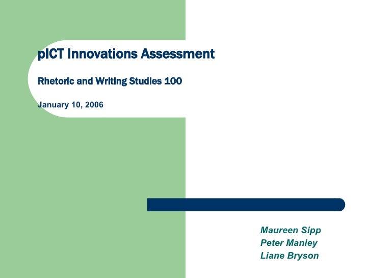 pICT Innovations Assessment Rhetoric and Writing Studies 100 January 10, 2006 Maureen Sipp Peter Manley Liane Bryson