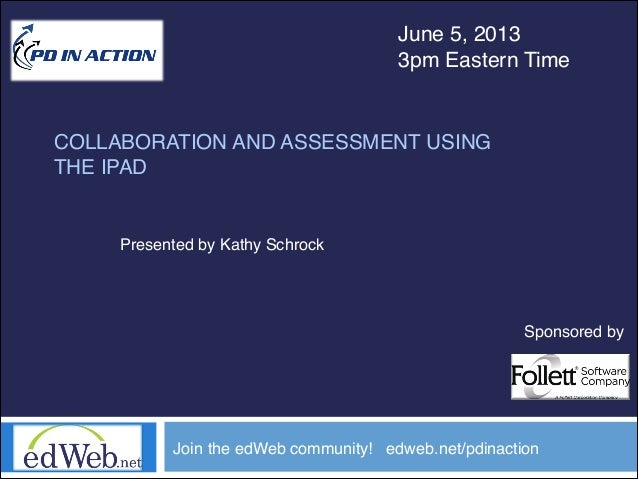 COLLABORATION AND ASSESSMENT USINGTHE IPADJune 5, 20133pm Eastern TimeJoin the edWeb community! edweb.net/pdinactionPresen...