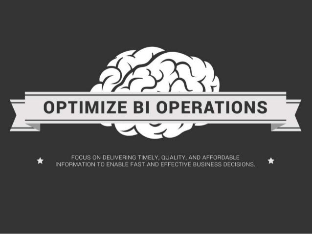 Assess and Optimize BI Operations. Focus on delivering timely, quality, and affordable information to enable fast and effe...