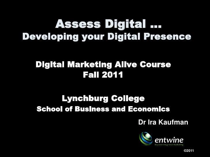 Assess Digital …Developing your Digital Presence  Digital Marketing Alive Course             Fall 2011        Lynchburg Co...