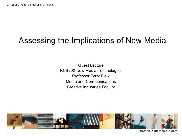 Assessing the Implications of New Media Guest Lecture KCB202 New Media Technologies Professor Terry Flew Media and Communi...