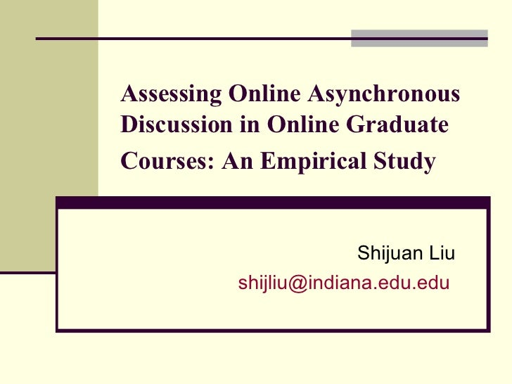 Assessing Online Asynchronous Discussion in Online Graduate Courses: An Empirical Study   Shijuan Liu [email_address]