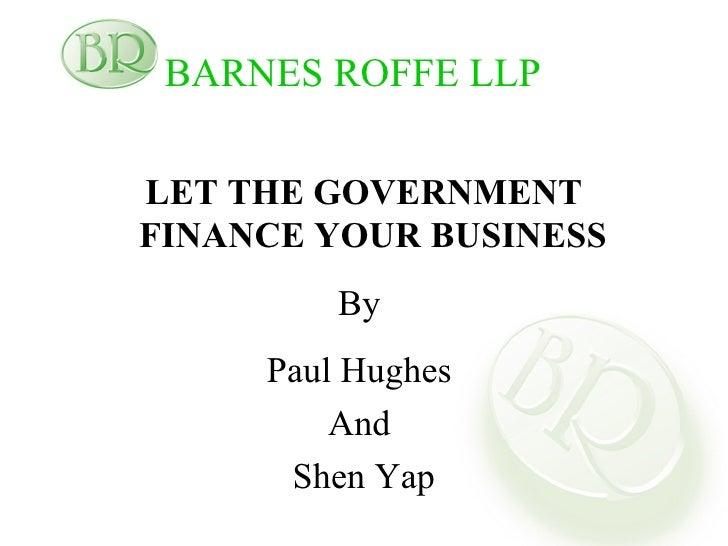 BARNES ROFFE LLP   <ul><li>LET THE GOVERNMENT FINANCE YOUR BUSINESS   </li></ul><ul><li>By  </li></ul><ul><li>Paul Hughes ...