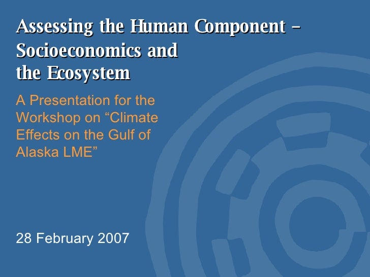"""Assessing the Human Component –  A Presentation for the Workshop on """"Climate Effects on the Gulf of Alaska LME"""" 28 Februar..."""