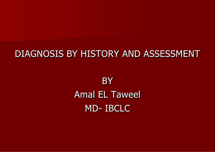 DIAGNOSIS BY HISTORY AND ASSESSMENT<br />BY<br />Amal EL Taweel<br />MD- IBCLC<br />