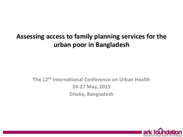 Assessing access to family planning services for the urban poor in Bangladesh The 12th International Conference on Urban H...