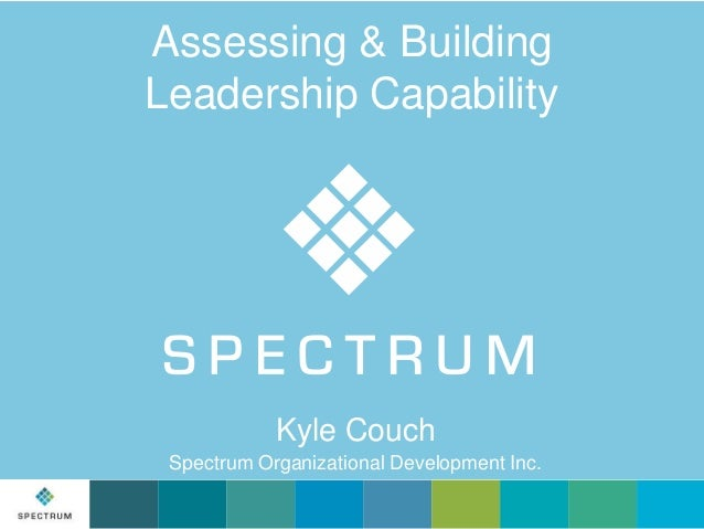 Assessing & Building Leadership Capability  Kyle Couch Spectrum Organizational Development Inc.