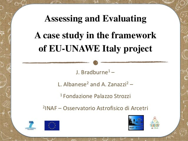 Assessing and Evaluating A case study in the framework of EU-UNAWE Italy project J. Bradburne1 –  L. Albanese2 and A. Zana...
