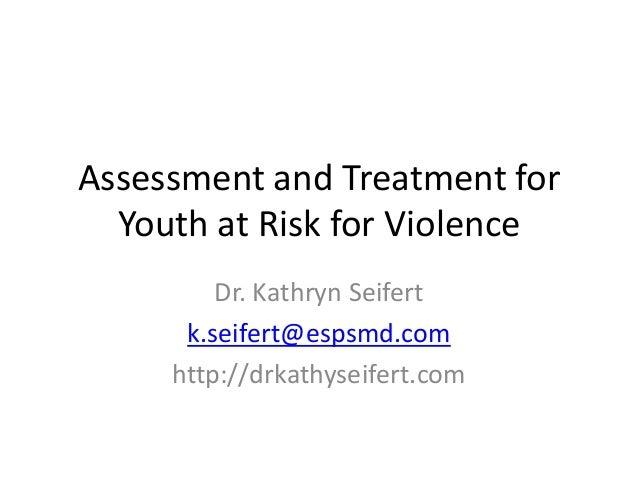Assessment and Treatment for Youth at Risk for Violence Dr. Kathryn Seifert k.seifert@espsmd.com http://drkathyseifert.com