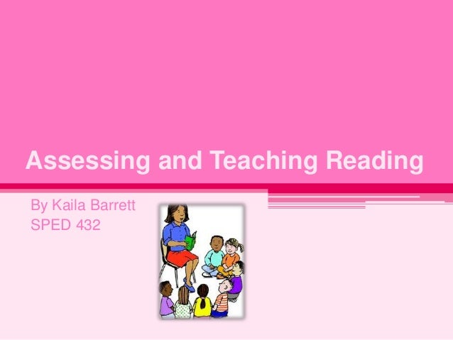 Assessing and Teaching Reading By Kaila Barrett SPED 432