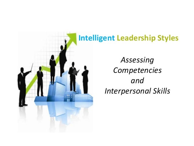 Intelligent Leadership Styles Assessing Competencies and Interpersonal Skills