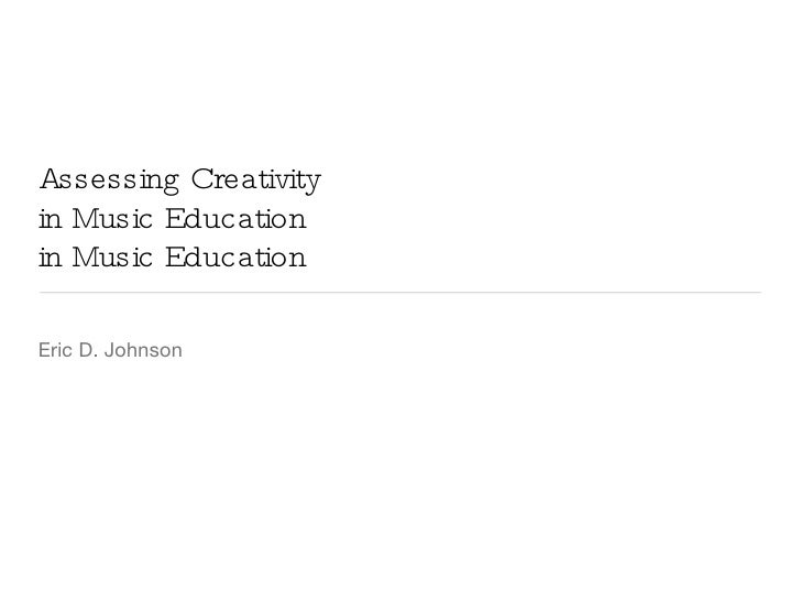 Assessing Creativity in Music Education in Music Education <ul><li>Eric D. Johnson </li></ul>