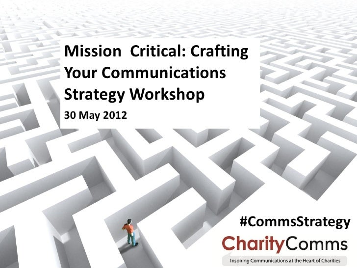 Mission Critical: CraftingYour CommunicationsStrategy Workshop30 May 2012                        #CommsStrategy           ...