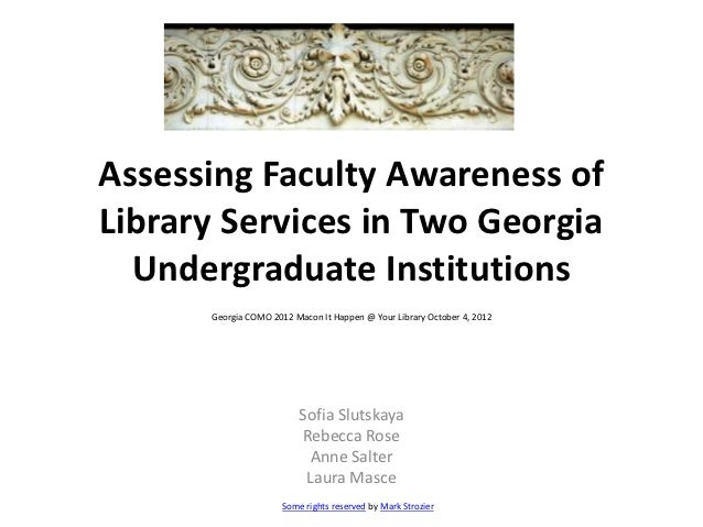 Assessing Faculty Awareness ofLibrary Services in Two Georgia  Undergraduate Institutions      Georgia COMO 2012 Macon It ...