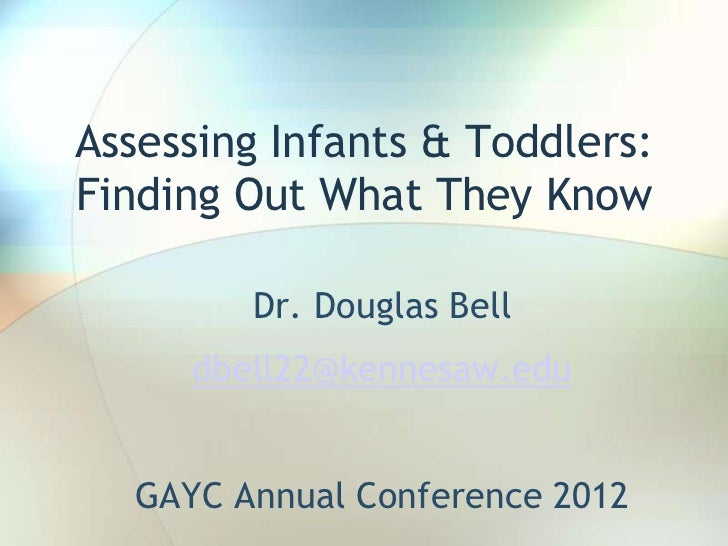 Assessing Infants & Toddlers:Finding Out What They Know        Dr. Douglas Bell     dbell22@kennesaw.edu  GAYC Annual Conf...