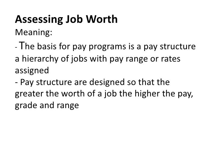 Assessing Job WorthMeaning:- The basis for pay programs is a pay structure a hierarchy of jobs with pay range or rates ass...