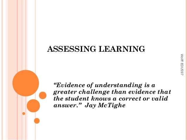 "ASSESSING LEARNING Wolff EDU597  ""Evidence of understanding is a greater challenge than evidence that the student knows a ..."