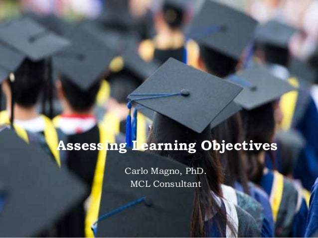 Assessing Learning Objectives Carlo Magno, PhD. MCL Consultant