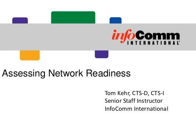 Assessing Network Readiness Tom Kehr, CTS-D, CTS-I Senior Staff Instructor InfoComm International