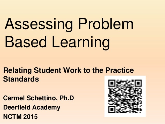 Assessing Problem Based Learning Relating Student Work to the Practice Standards Carmel Schettino, Ph.D Deerfield Academy ...