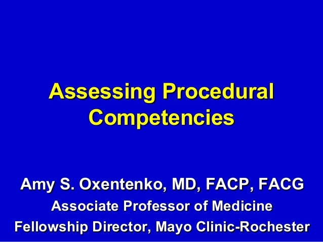 Assessing Procedural       CompetenciesAmy S. Oxentenko, MD, FACP, FACG     Associate Professor of MedicineFellowship Dire...
