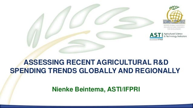 ASSESSING RECENT AGRICULTURAL R&DSPENDING TRENDS GLOBALLY AND REGIONALLY         Nienke Beintema, ASTI/IFPRI