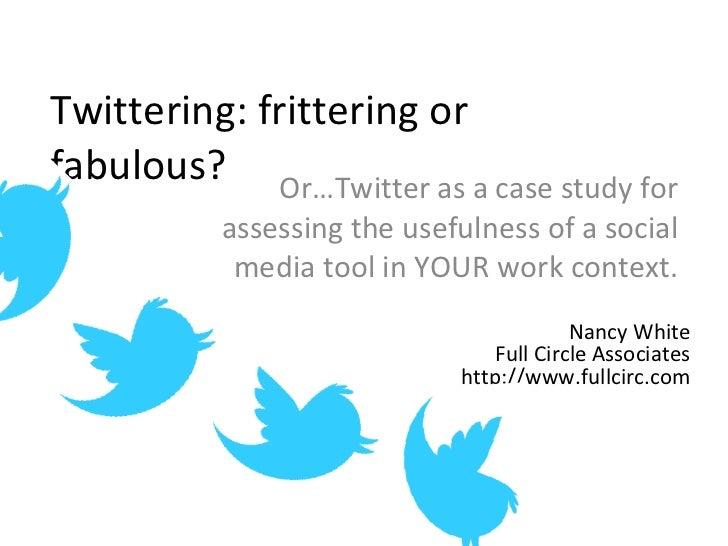Twittering: frittering or fabulous? Or…Twitter as a case study for assessing the usefulness of a social media tool in YOUR...