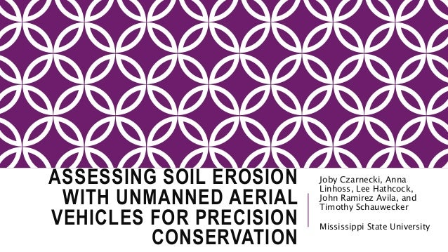 ASSESSING SOIL EROSION WITH UNMANNED AERIAL VEHICLES FOR PRECISION CONSERVATION Joby Czarnecki, Anna Linhoss, Lee Hathcock...