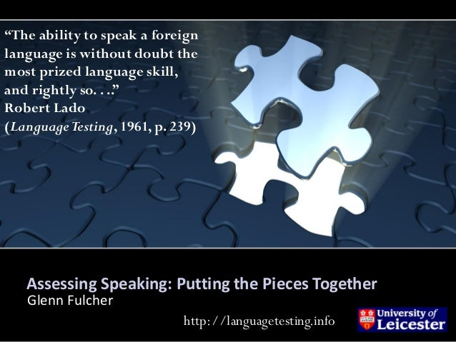 """Assessing Speaking: Putting the Pieces Together Glenn Fulcher """"The ability to speak a foreign language is without doubt th..."""
