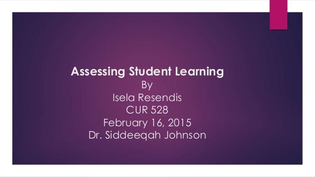 Assessing Student Learning By Isela Resendis CUR 528 February 16, 2015 Dr. Siddeeqah Johnson