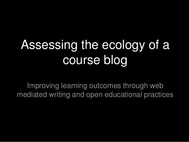 Assessing the ecology of a course blog Improving learning outcomes through web mediated writing and open educational pract...