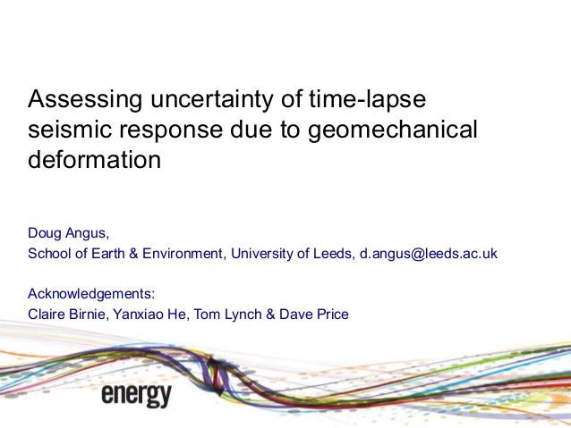 Assessing uncertainty of time-lapse seismic response due to geomechanical deformation Doug Angus, School of Earth & Enviro...