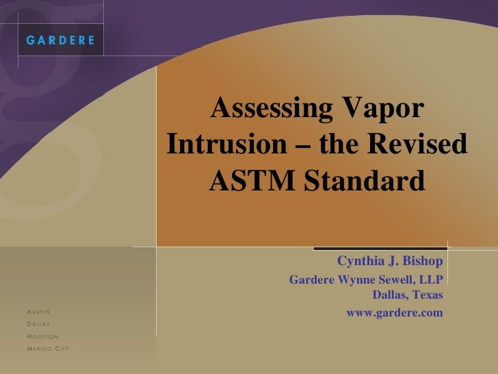 Assessing Vapor Intrusion – the Revised ASTM Standard Cynthia J. Bishop Gardere Wynne Sewell, LLP Dallas, Texas www.garder...