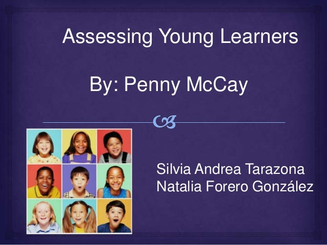 Assessing Young Learners By: Penny McCay Silvia Andrea Tarazona Natalia Forero González