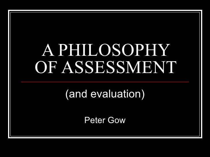A PHILOSOPHY OF ASSESSMENT (and evaluation) Peter Gow