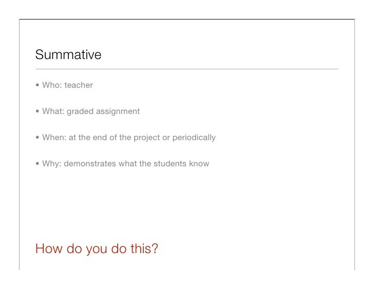 Summative  • Who: teacher   • What: graded assignment   • When: at the end of the project or periodically   • Why: demonst...