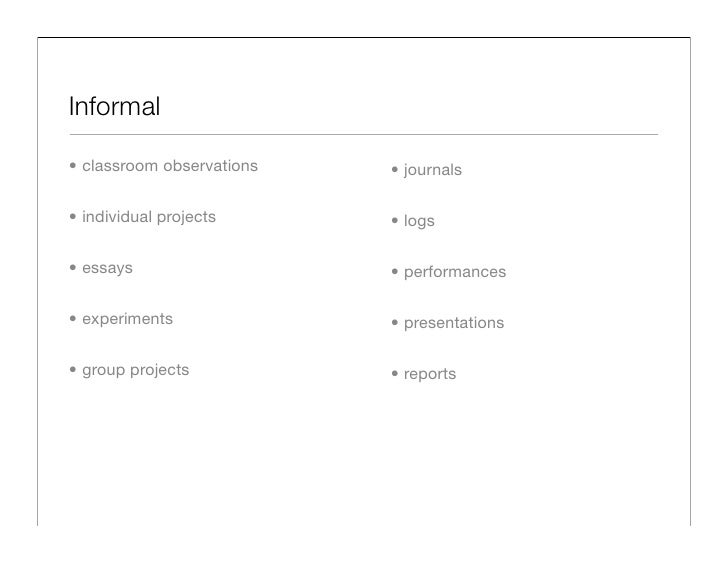 Informal  • classroom observations   • journals  • individual projects      • logs  • essays                   • performan...