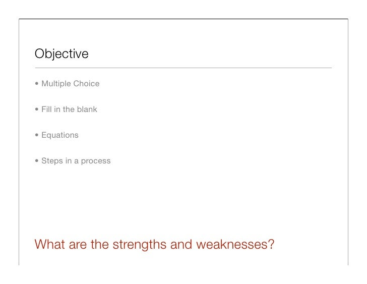Objective  • Multiple Choice   • Fill in the blank   • Equations   • Steps in a process     What are the strengths and wea...