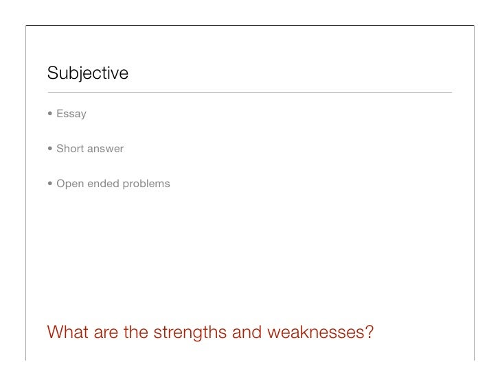 Subjective  • Essay   • Short answer   • Open ended problems     What are the strengths and weaknesses?