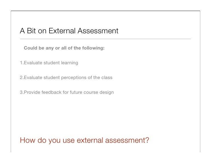 A Bit on External Assessment   Could be any or all of the following:   1.Evaluate student learning   2.Evaluate student pe...