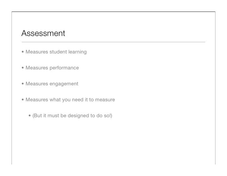 Assessment  • Measures student learning   • Measures performance   • Measures engagement   • Measures what you need it to ...