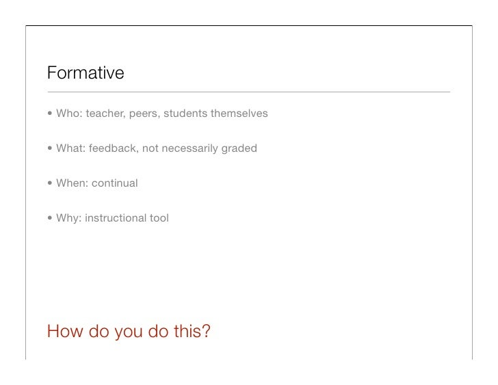 Formative  • Who: teacher, peers, students themselves   • What: feedback, not necessarily graded   • When: continual   • W...