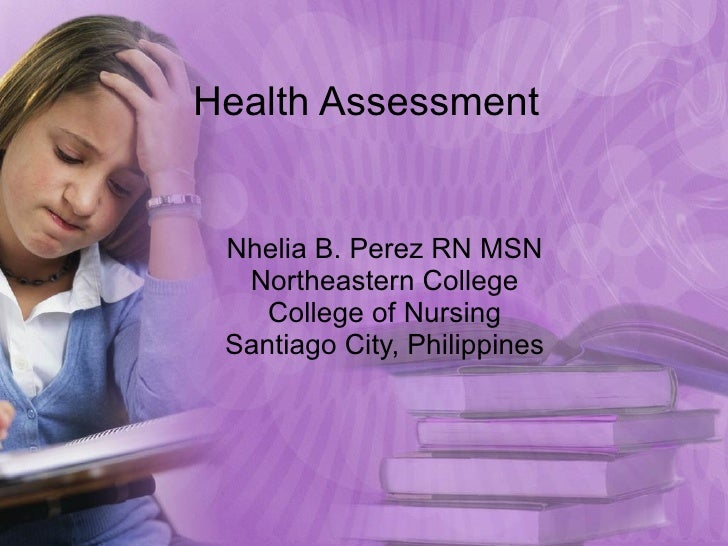 Health Assessment Nhelia B. Perez RN MSN Northeastern College College of Nursing Santiago City, Philippines
