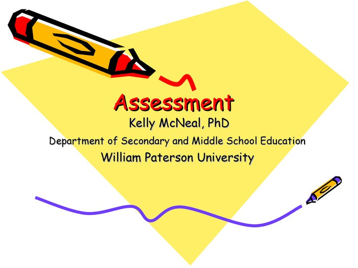 Assessment Kelly McNeal, PhD Department of Secondary and Middle School Education   William Paterson University