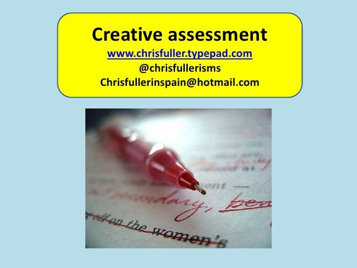Creative assessment<br />www.chrisfuller.typepad.com<br />@chrisfullerisms<br />Chrisfullerinspain@hotmail.com<br />