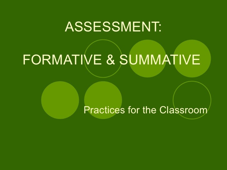 ASSESSMENT:   FORMATIVE & SUMMATIVE  Practices for the Classroom